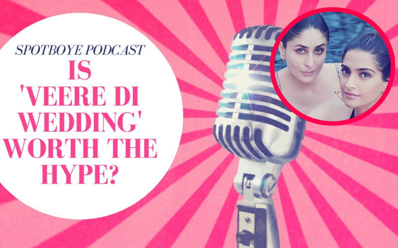 Podcast #2: Veere Di Wedding Is A Must-Watch & Here's Why...