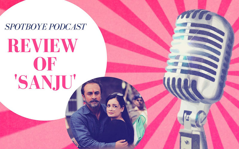 Podcast #6, Sanju: Does This Ranbir Kapoor Starrer Glorify Sanjay Dutt?