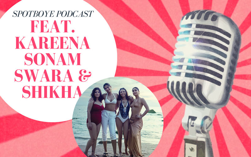 Podcast #3: Team Veere- Kareena Kapoor, Sonam Kapoor, Swara Bhasker & Shikha Talsania's Take On Men & Relationship