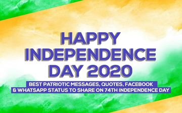 Happy Independence Day 2020: Best Patriotic Messages, Quotes, Facebook, And Whatsapp Status To Share On 74th Independence Day