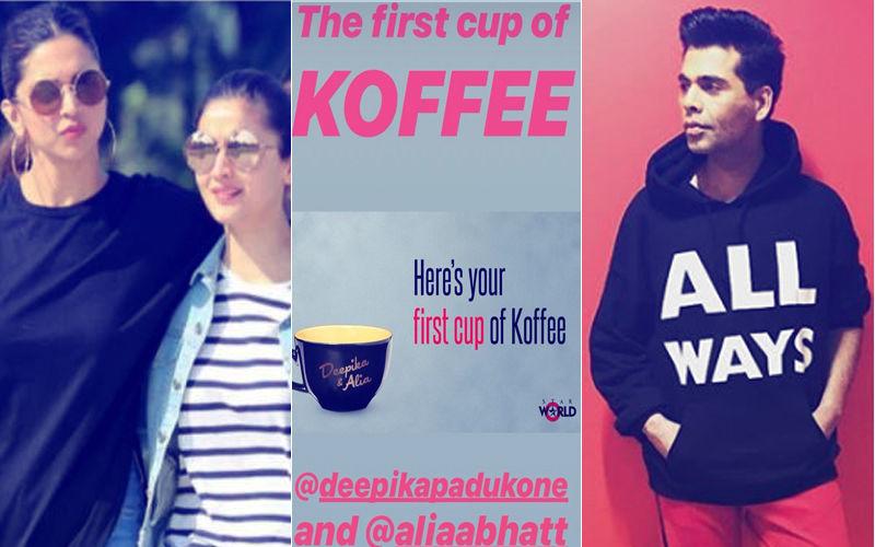 Koffee With Karan 6: Deepika Padukone And Alia Bhatt Will Enjoy The First Cup Of Coffee With Karan Johar