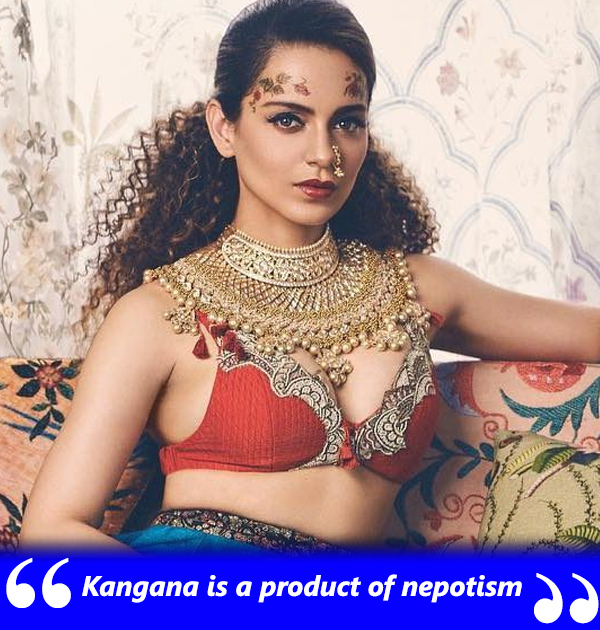 kangana ranaut is a product of nepotism