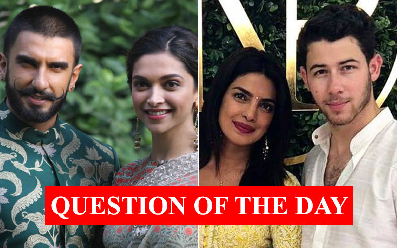 QUESTION OF THE DAY: Whose Wedding Are You More Excited About: Deepika Padukone-Ranveer Singh Or Priyanka Chopra-Nick Jonas?