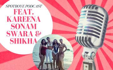 Podcast #3: Team Veere- Kareena Kapoor, Sonam Kapoor, Swara Bhasker & Shikha Talsania's Take On Men & Relationship